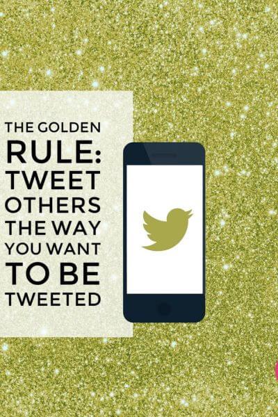 The Golden Rule: Tweet Others The Way You Want To Be Tweeted.