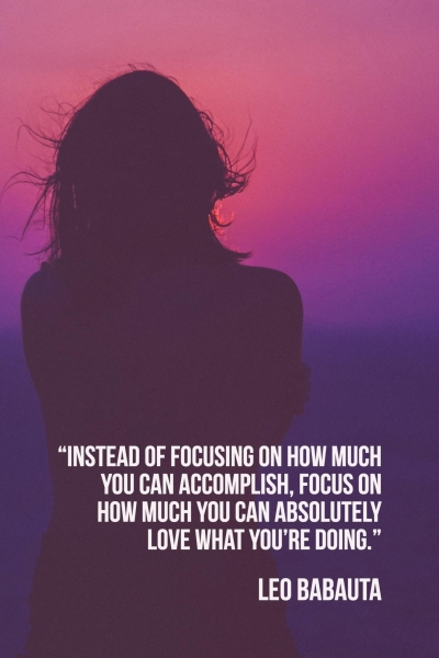 Instead of focusing on how much you can accomplish, focus on how much you can absolutely love what you're doing. Leo Babauta